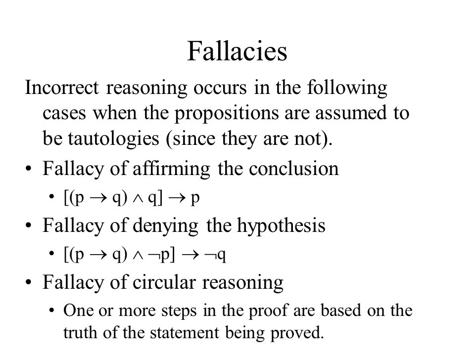 Fallacies Incorrect reasoning occurs in the following cases when the propositions are assumed to be tautologies (since they are not).