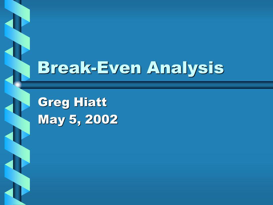 Break-Even Analysis Greg Hiatt May 5, 2002