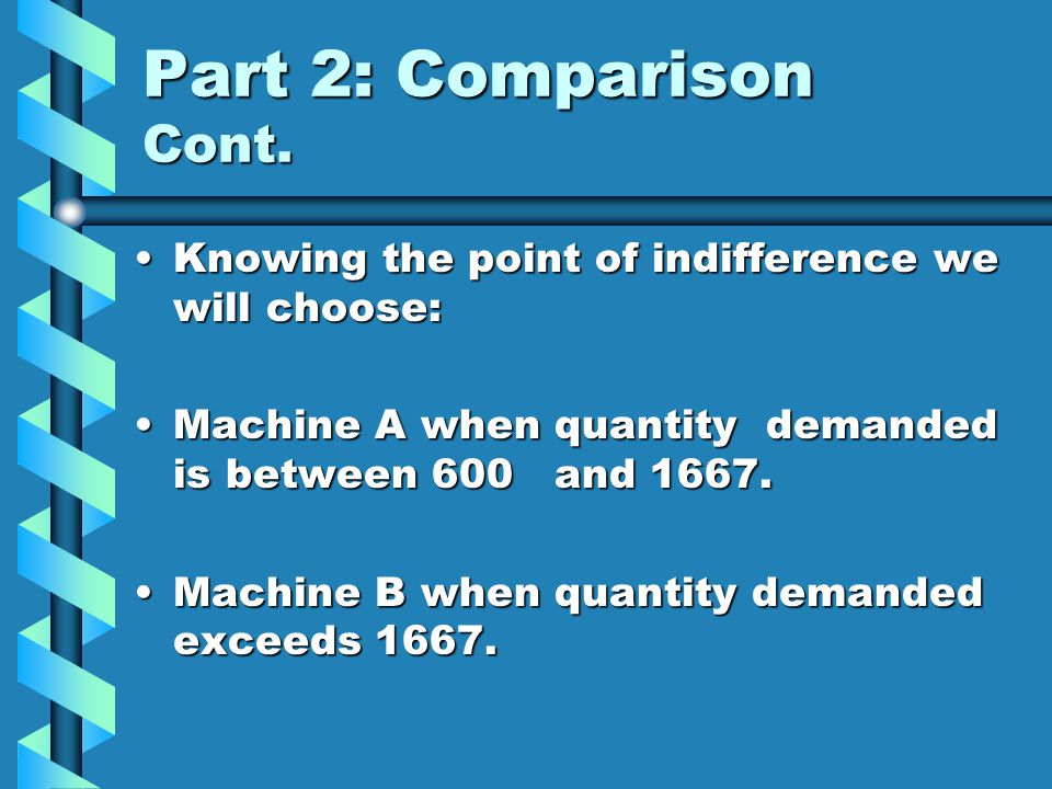 Part 2: Comparison Cont. Knowing the point of indifference we will choose: Machine A when quantity demanded is between 600 and 1667.