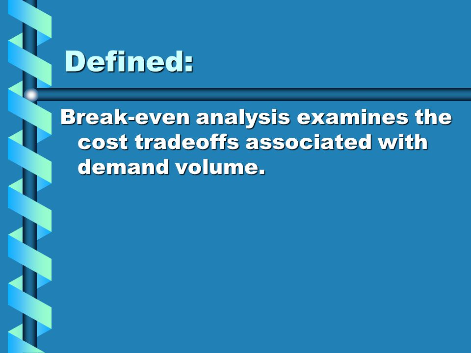 Defined: Break-even analysis examines the cost tradeoffs associated with demand volume.