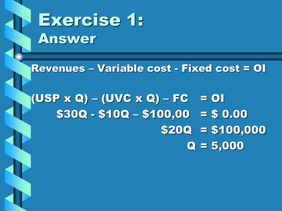 Exercise 1: Answer (USP x Q) – (UVC x Q) – FC = OI