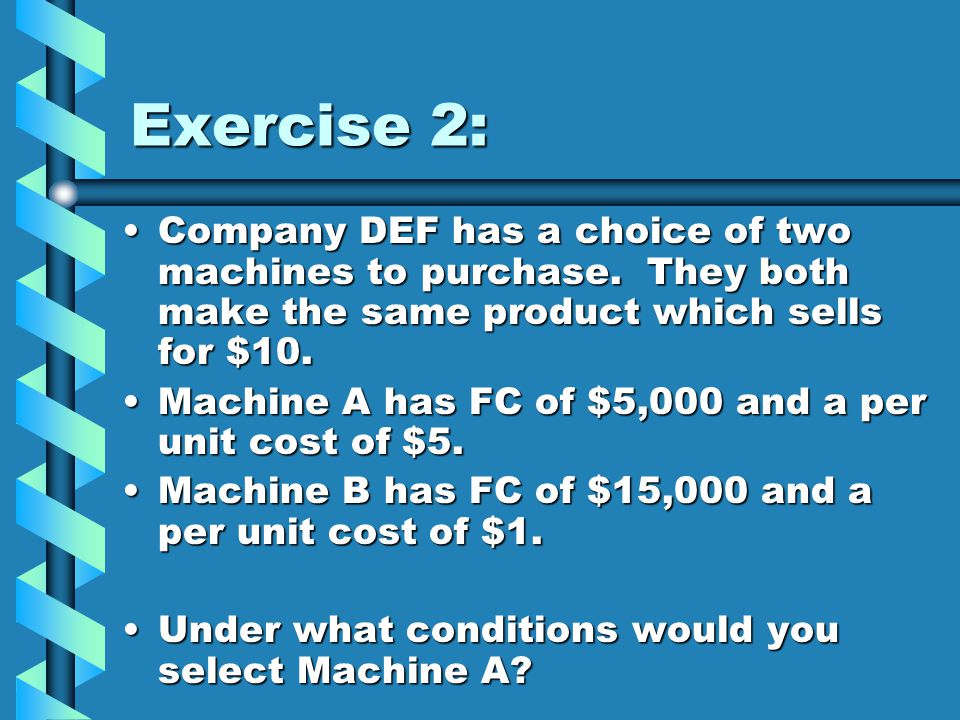 Exercise 2: Company DEF has a choice of two machines to purchase. They both make the same product which sells for $10.