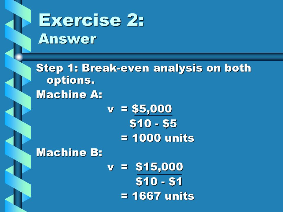 Exercise 2: Answer Step 1: Break-even analysis on both options.