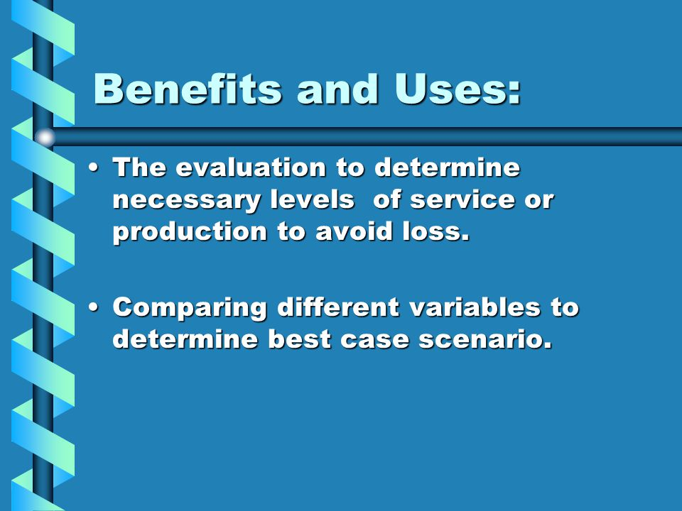 Benefits and Uses: The evaluation to determine necessary levels of service or production to avoid loss.