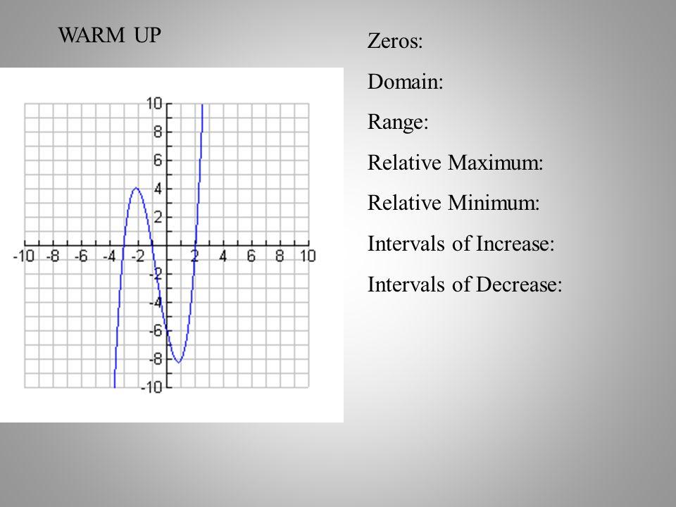 WARM UP Zeros: Domain: Range: Relative Maximum: Relative Minimum: Intervals of Increase: Intervals of Decrease: