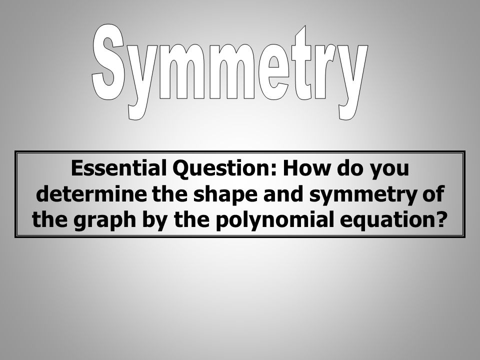 Symmetry Essential Question: How do you determine the shape and symmetry of the graph by the polynomial equation