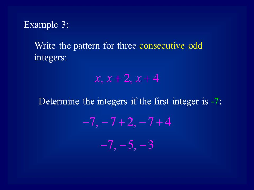 Example 3: Write the pattern for three consecutive odd integers: Determine the integers if the first integer is -7: