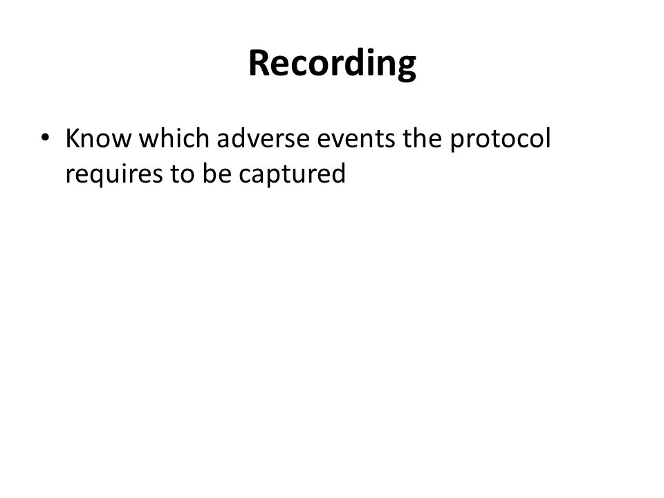 Recording Know which adverse events the protocol requires to be captured.
