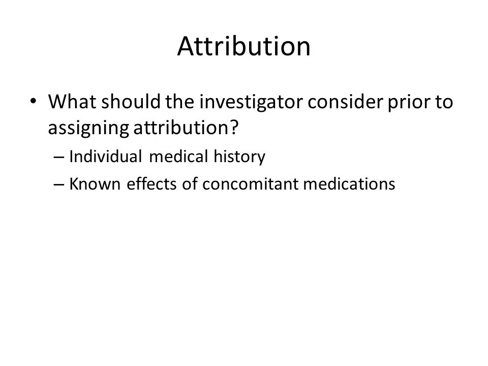 Attribution What should the investigator consider prior to assigning attribution Individual medical history.