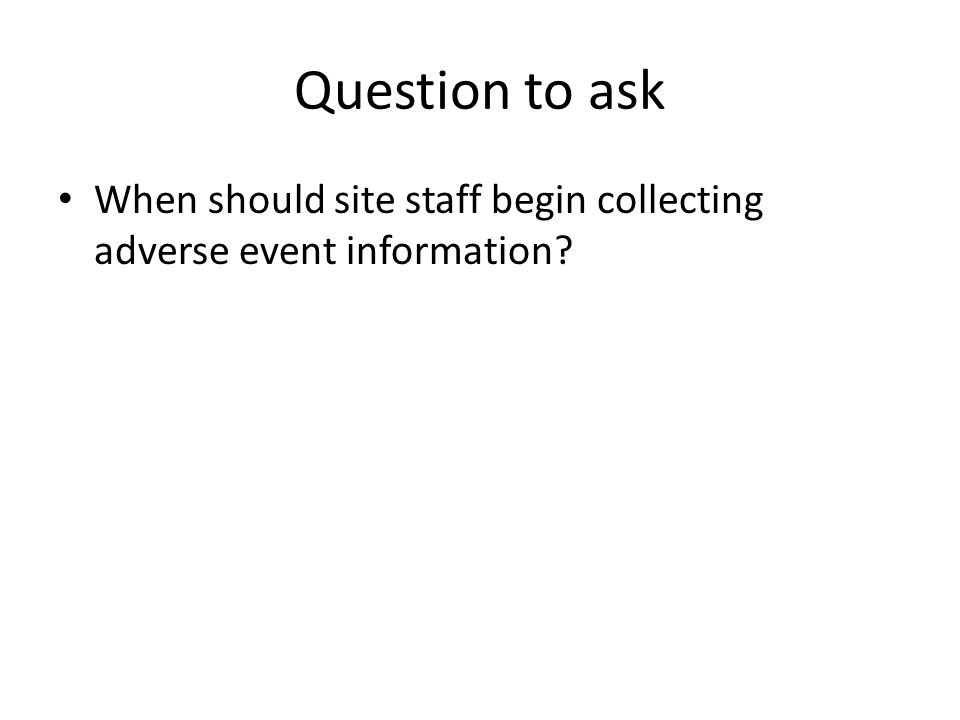 Question to ask When should site staff begin collecting adverse event information