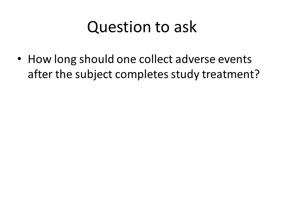 Question to ask How long should one collect adverse events after the subject completes study treatment