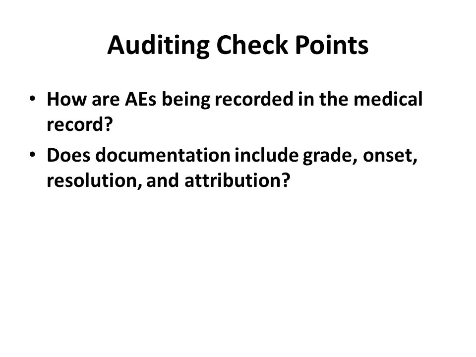 Auditing Check Points How are AEs being recorded in the medical record Does documentation include grade, onset, resolution, and attribution