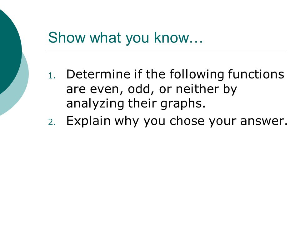 Show what you know… Determine if the following functions are even, odd, or neither by analyzing their graphs.