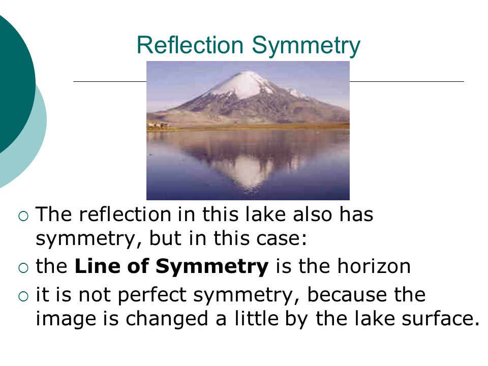 Reflection Symmetry The reflection in this lake also has symmetry, but in this case: the Line of Symmetry is the horizon.