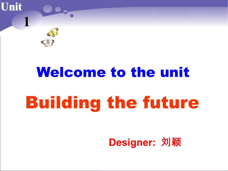 Building the future 1 Welcome to the unit Unit Designer: 刘颖