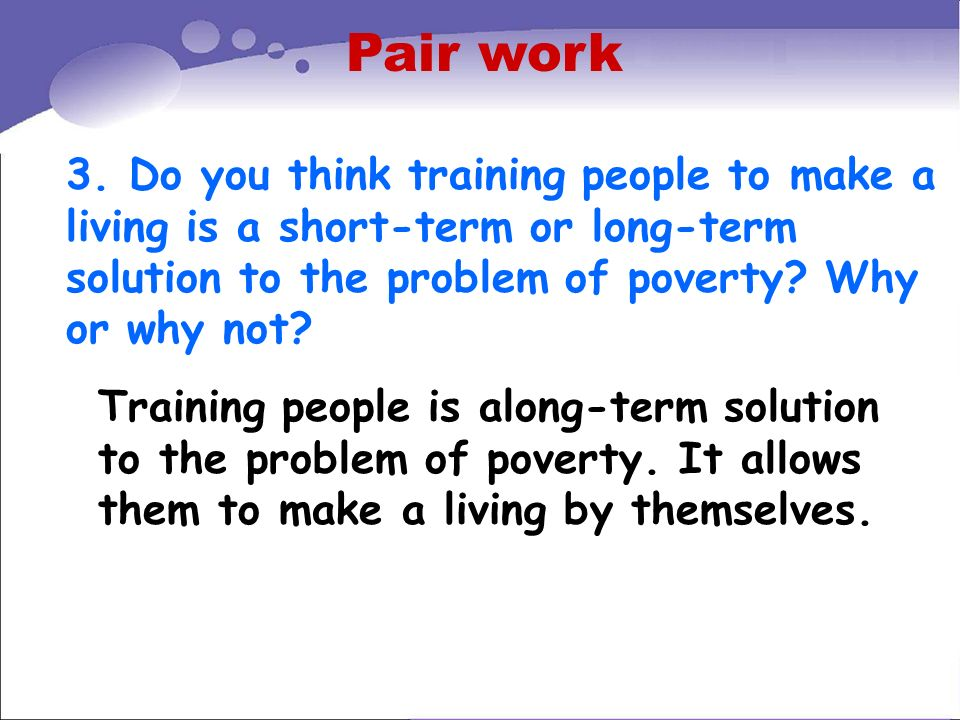 Pair work 3. Do you think training people to make a living is a short-term or long-term solution to the problem of poverty Why or why not