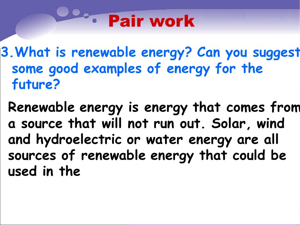 Pair work 3.What is renewable energy Can you suggest some good examples of energy for the future
