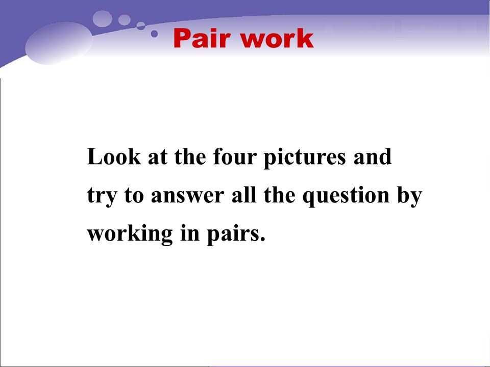 Pair work Look at the four pictures and try to answer all the question by working in pairs.