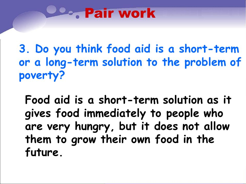 Pair work 3. Do you think food aid is a short-term or a long-term solution to the problem of poverty