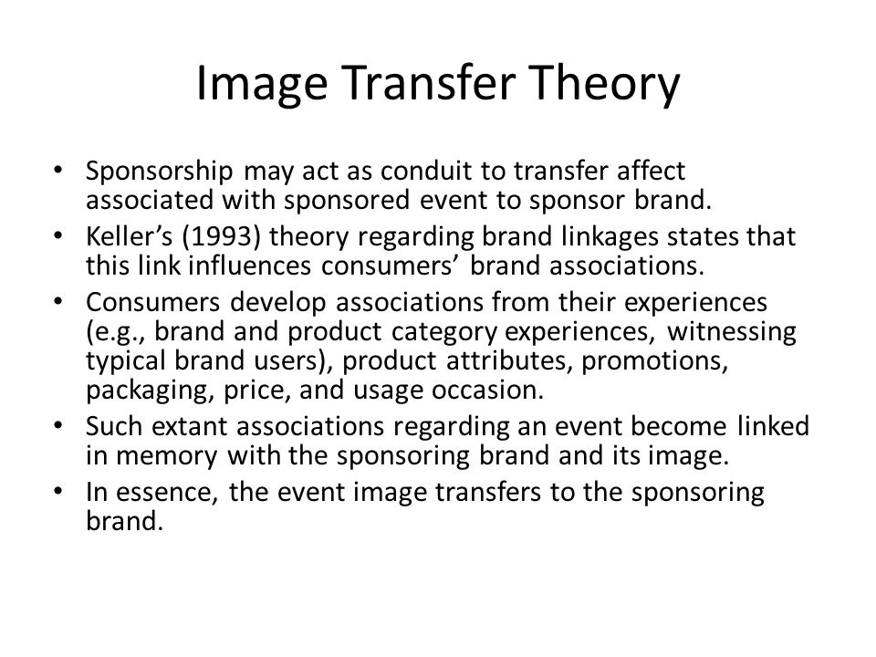 Image Transfer Theory Sponsorship may act as conduit to transfer affect associated with sponsored event to sponsor brand.
