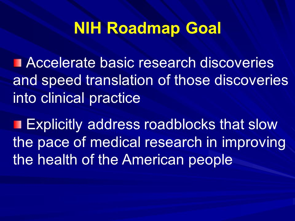 NIH Roadmap Goal Accelerate basic research discoveries and speed translation of those discoveries into clinical practice.