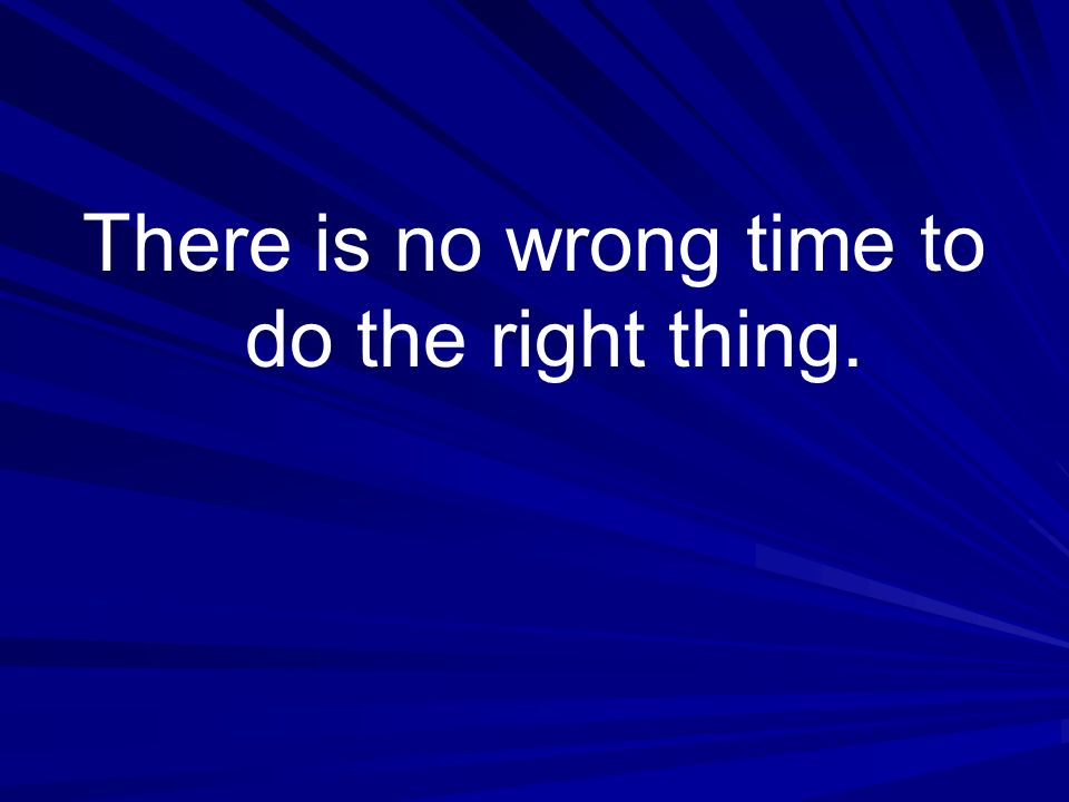 There is no wrong time to do the right thing.