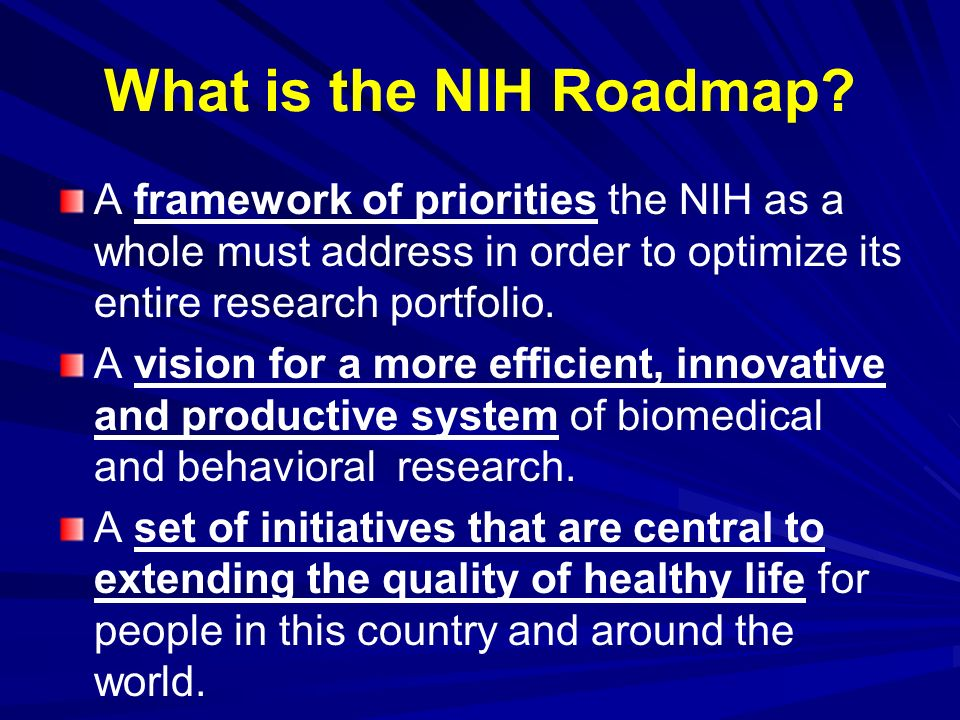 What is the NIH Roadmap A framework of priorities the NIH as a whole must address in order to optimize its entire research portfolio.