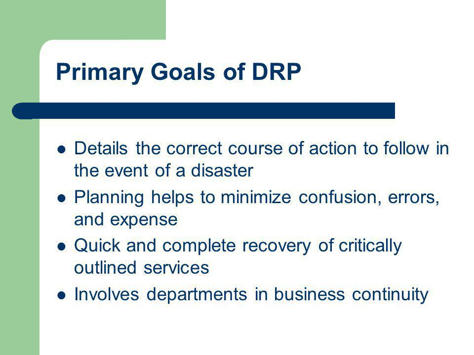 Primary Goals of DRP Details the correct course of action to follow in the event of a disaster.