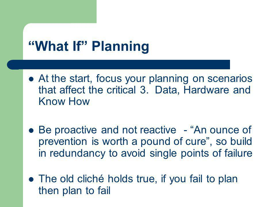 What If Planning At the start, focus your planning on scenarios that affect the critical 3. Data, Hardware and Know How.