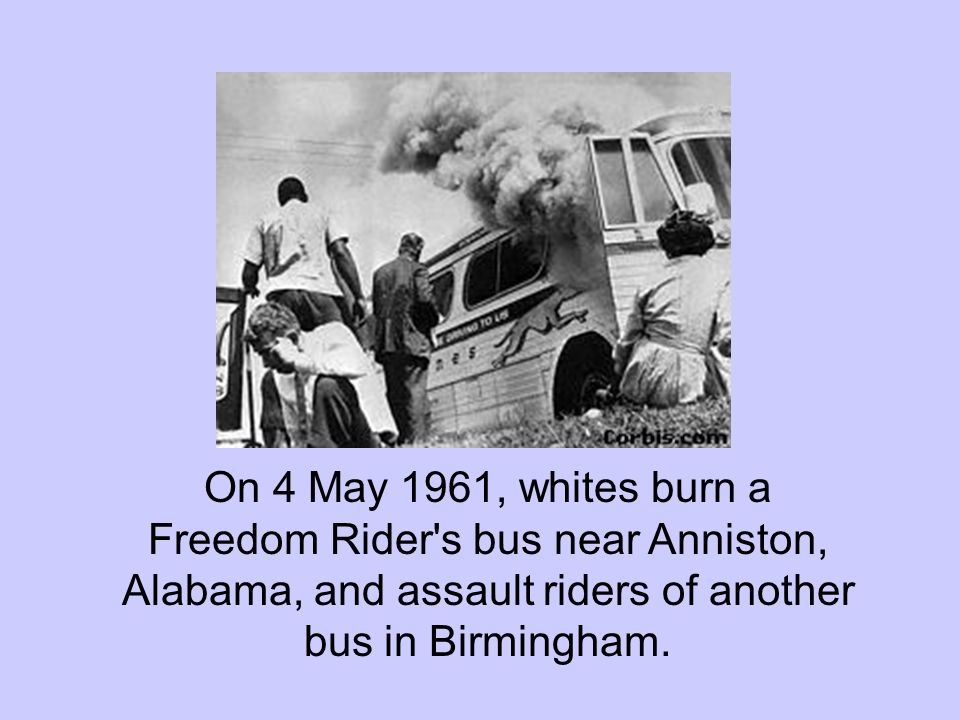 On 4 May 1961, whites burn a Freedom Rider s bus near Anniston, Alabama, and assault riders of another bus in Birmingham.