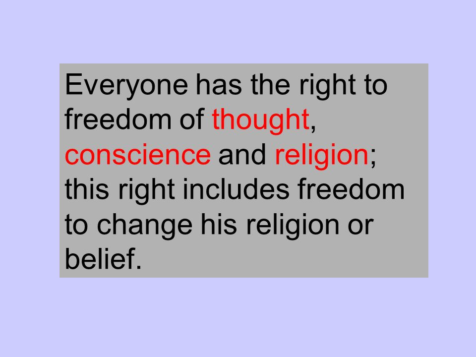 Everyone has the right to freedom of thought, conscience and religion; this right includes freedom to change his religion or belief.