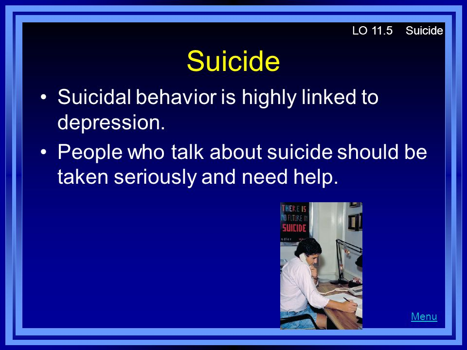 Suicide Suicidal behavior is highly linked to depression.