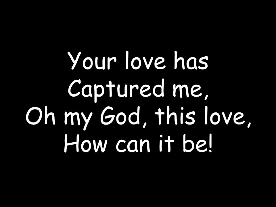 Your love has Captured me,