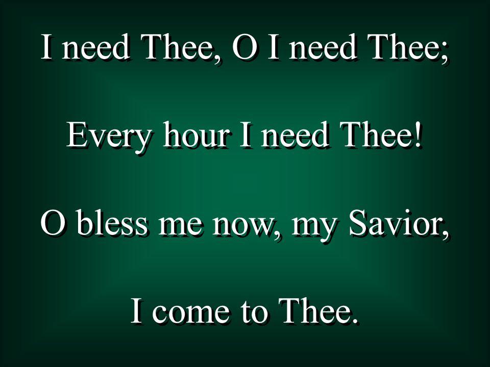 I need Thee, O I need Thee;