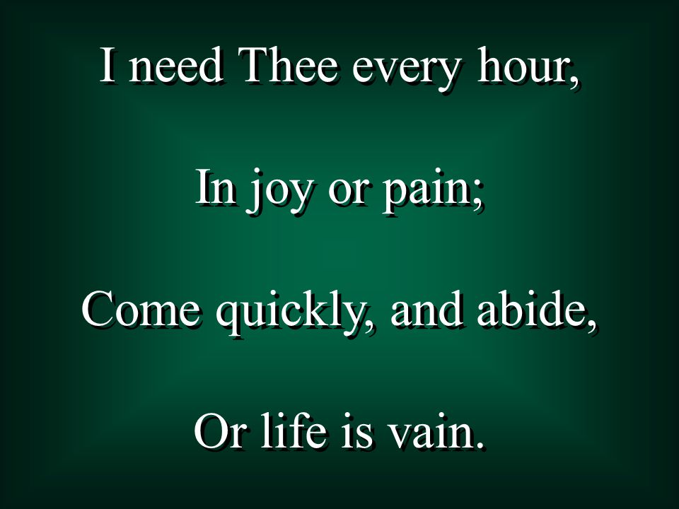 I need Thee every hour, In joy or pain; Come quickly, and abide, Or life is vain.