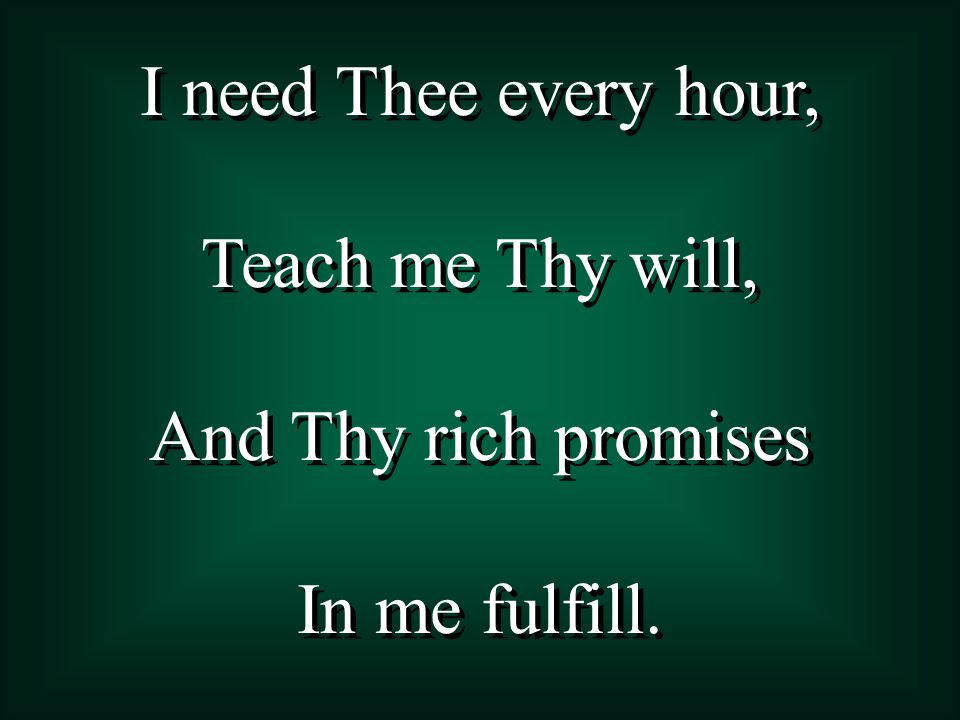 I need Thee every hour, Teach me Thy will, And Thy rich promises In me fulfill.