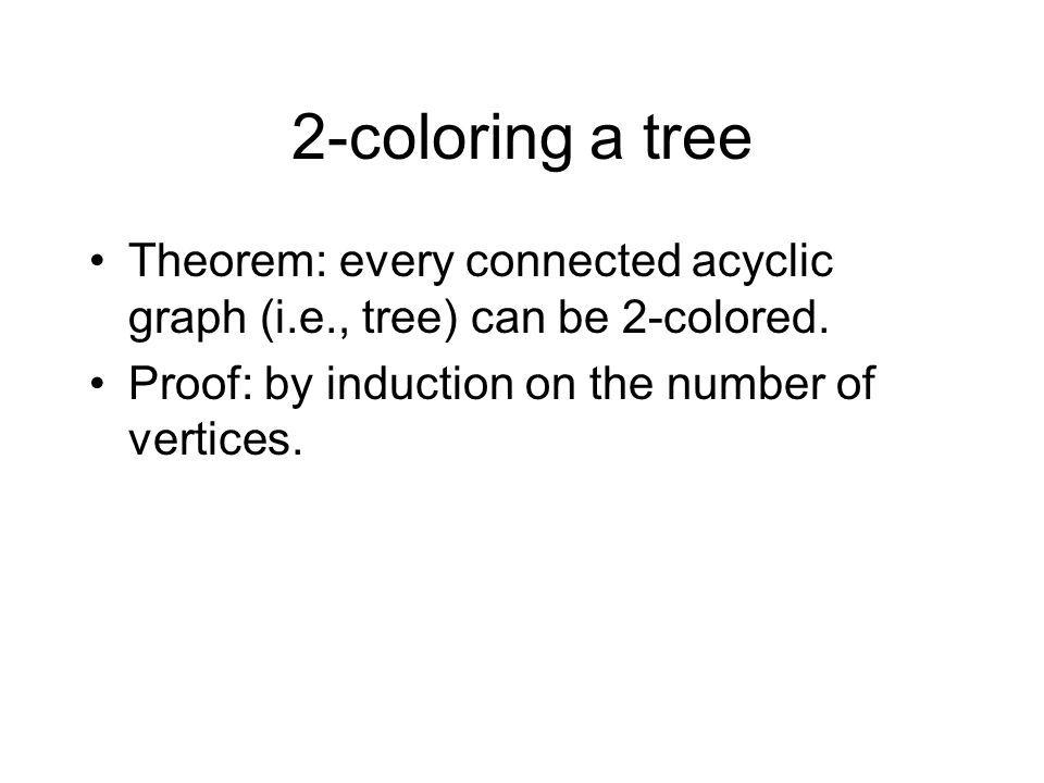2-coloring a tree Theorem: every connected acyclic graph (i.e., tree) can be 2-colored.