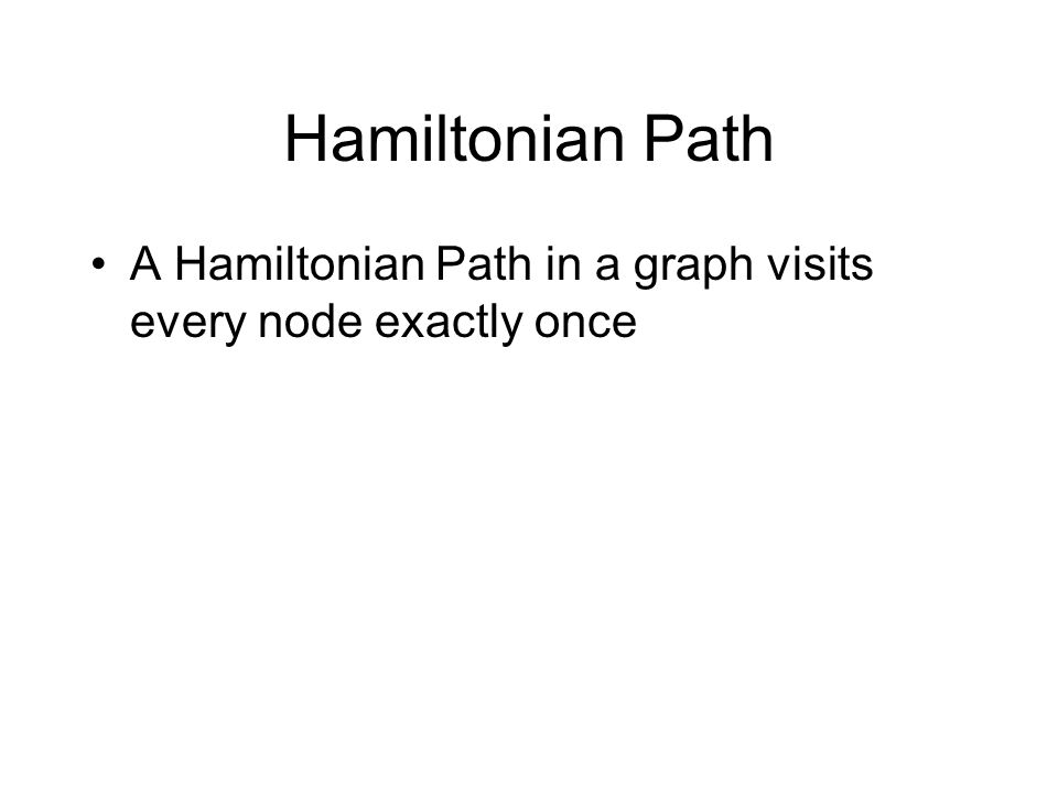Hamiltonian Path A Hamiltonian Path in a graph visits every node exactly once