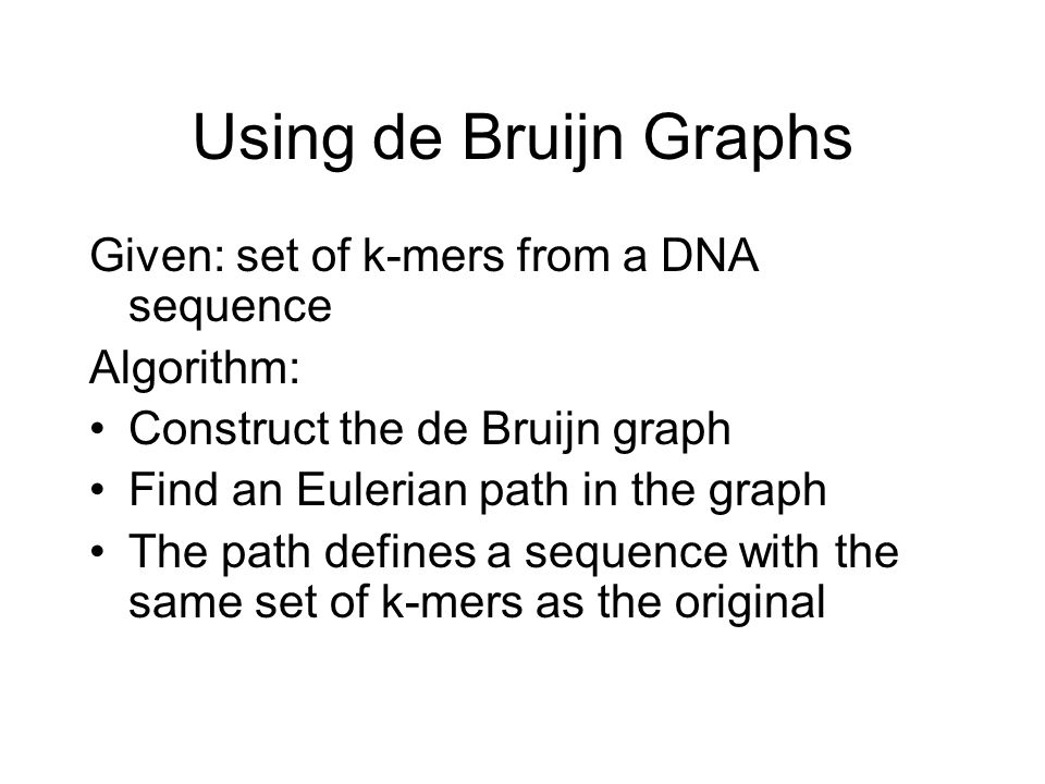 Using de Bruijn Graphs Given: set of k-mers from a DNA sequence