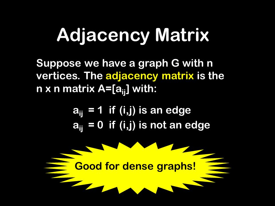 Adjacency Matrix Suppose we have a graph G with n vertices. The adjacency matrix is the n x n matrix A=[aij] with: