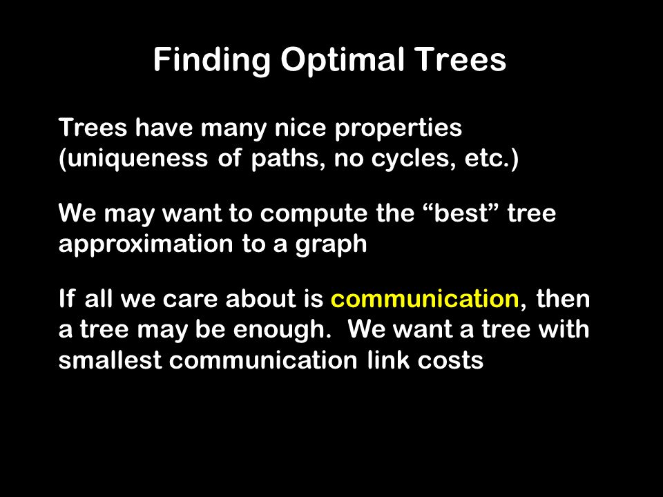 Finding Optimal Trees Trees have many nice properties (uniqueness of paths, no cycles, etc.)