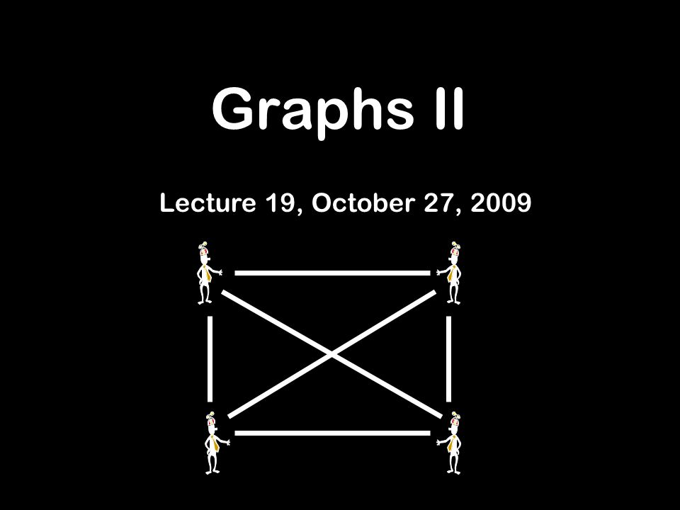 Graphs II Lecture 19, October 27, 2009