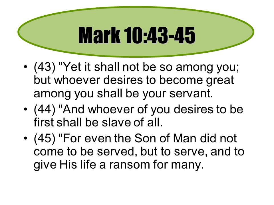Mark 10:43-45 (43) Yet it shall not be so among you; but whoever desires to become great among you shall be your servant.