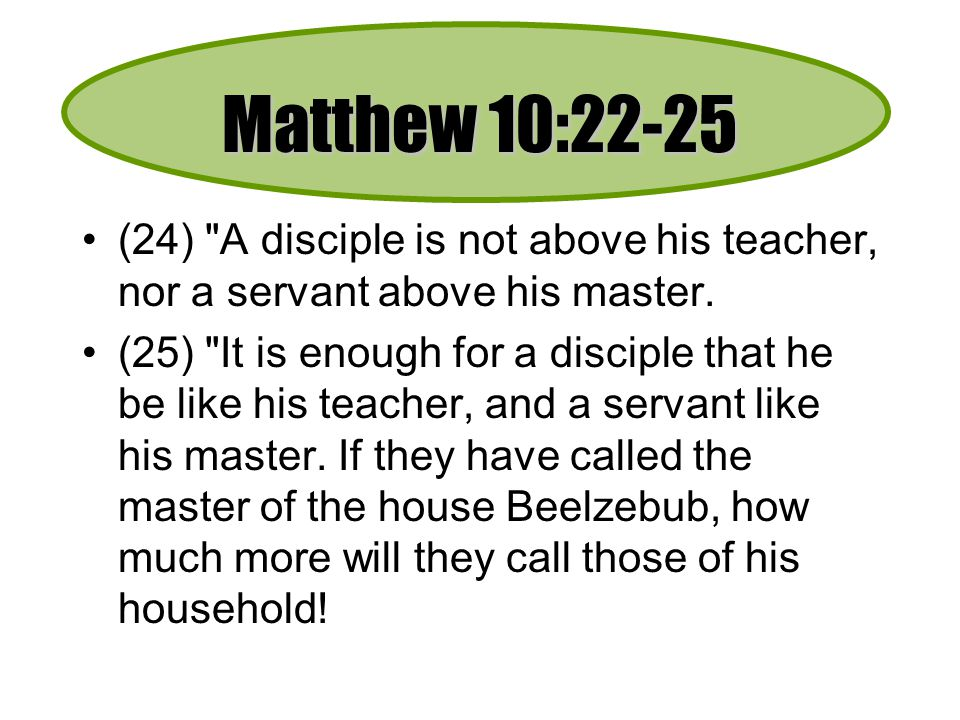 Matthew 10:22-25 (24) A disciple is not above his teacher, nor a servant above his master.