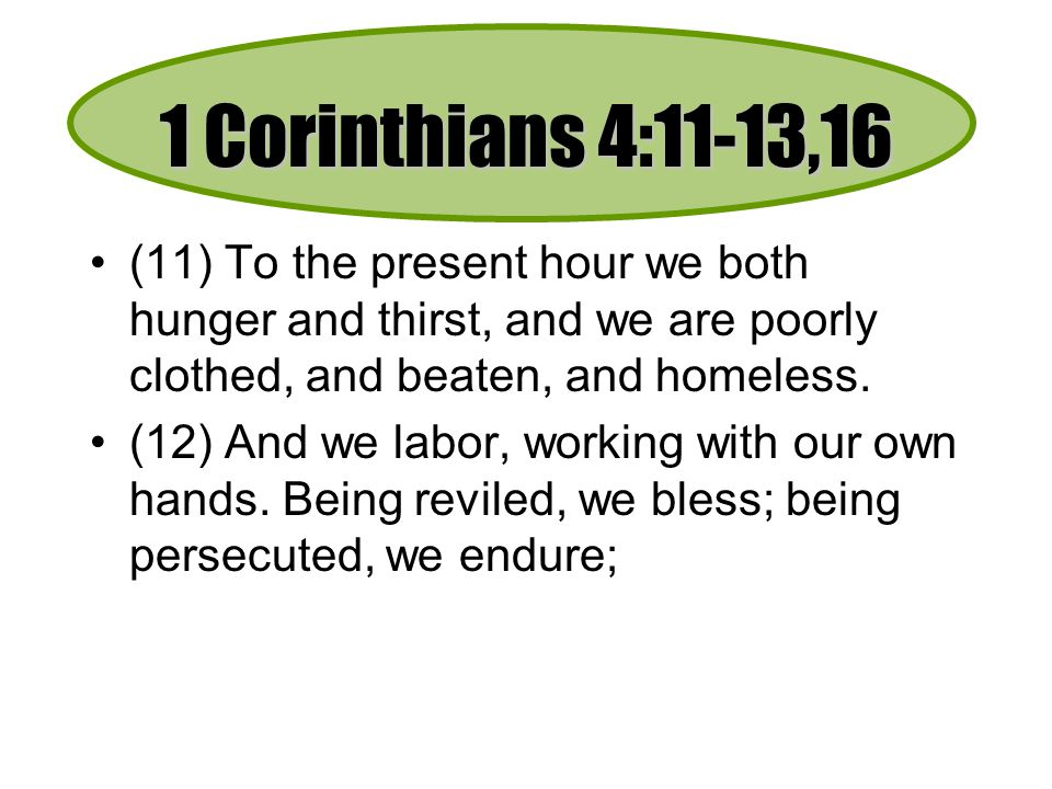 1 Corinthians 4:11-13,16 (11) To the present hour we both hunger and thirst, and we are poorly clothed, and beaten, and homeless.