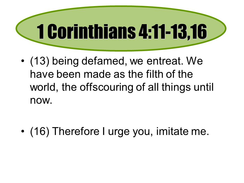 1 Corinthians 4:11-13,16 (13) being defamed, we entreat. We have been made as the filth of the world, the offscouring of all things until now.