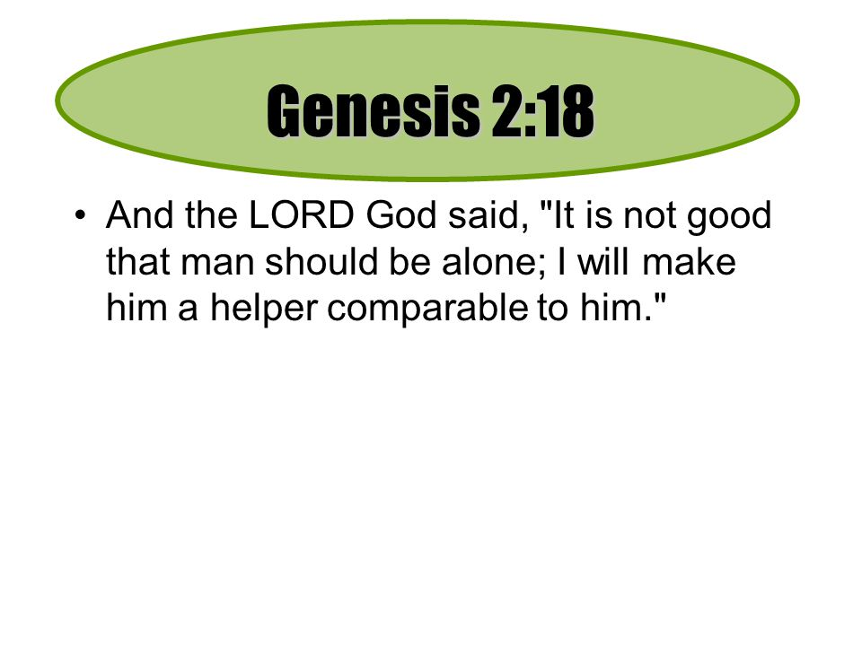 Genesis 2:18 And the LORD God said, It is not good that man should be alone; I will make him a helper comparable to him.