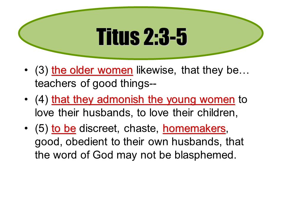 Titus 2:3-5 (3) the older women likewise, that they be… teachers of good things--