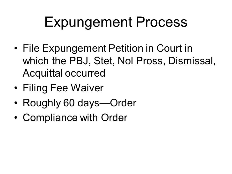 Expungement Process File Expungement Petition in Court in which the PBJ, Stet, Nol Pross, Dismissal, Acquittal occurred.