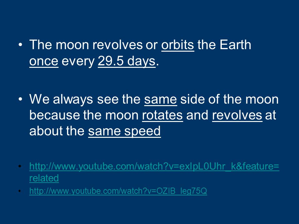 The moon revolves or orbits the Earth once every 29.5 days.